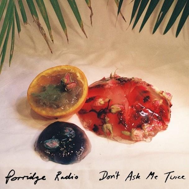 """Porridge Radio – """"Don't Ask Me Twice"""""""